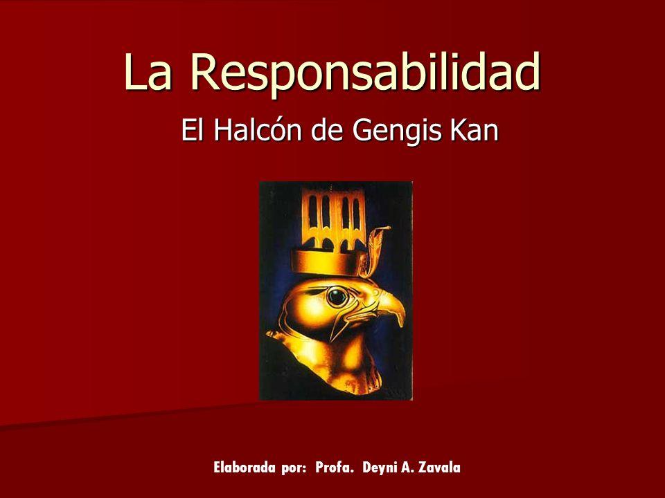 La Responsabilidad El Halcón de Gengis Kan Elaborada por: Profa. Deyni A. Zavala