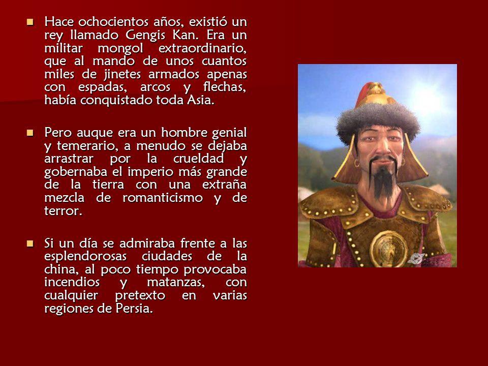 Hace ochocientos años, existió un rey llamado Gengis Kan. Era un militar mongol extraordinario, que al mando de unos cuantos miles de jinetes armados