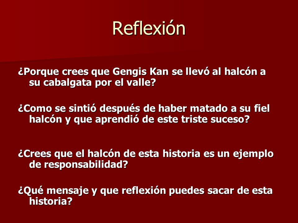 Reflexión ¿Porque crees que Gengis Kan se llevó al halcón a su cabalgata por el valle? ¿Como se sintió después de haber matado a su fiel halcón y que