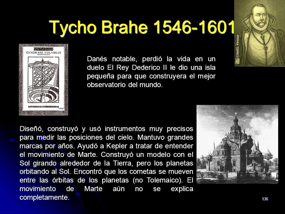 136 Tycho Brahe 1546-1601 Danés notable, perdió la vida en un duelo El Rey Dederico II le dio una isla pequeña para que construyera el mejor observato