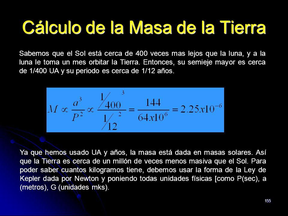 155 Cálculo de la Masa de la Tierra Sabemos que el Sol está cerca de 400 veces mas lejos que la luna, y a la luna le toma un mes orbitar la Tierra. En