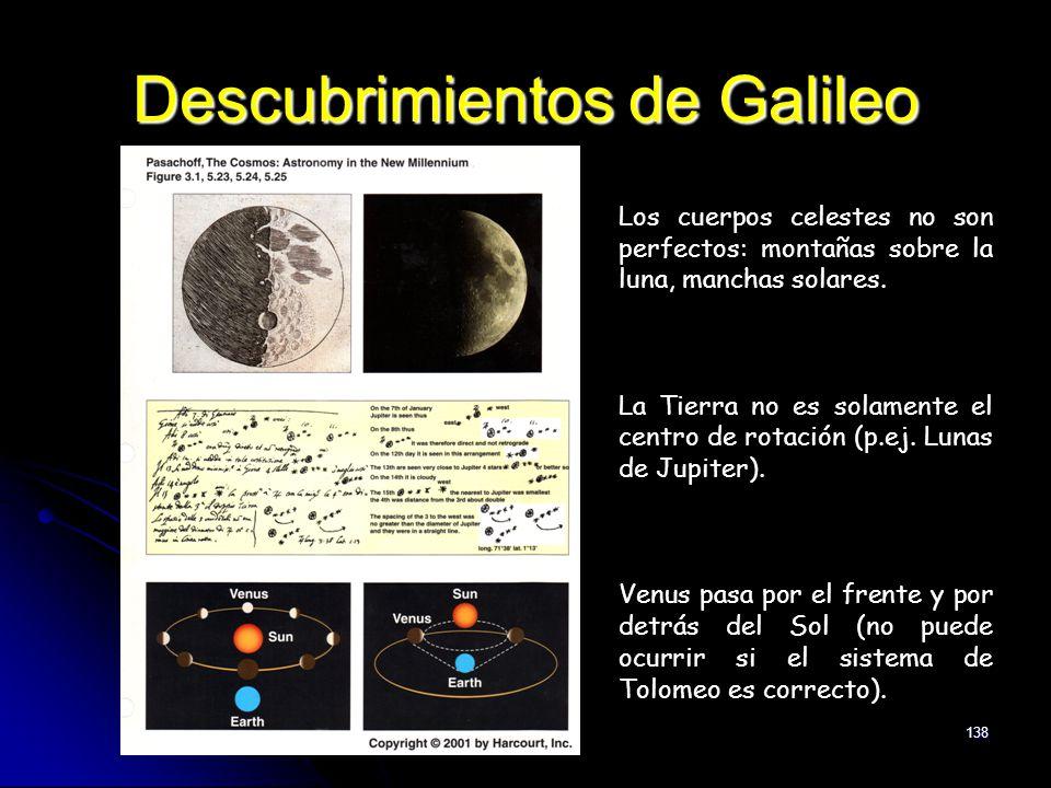 138 Descubrimientos de Galileo Los cuerpos celestes no son perfectos: montañas sobre la luna, manchas solares. La Tierra no es solamente el centro de
