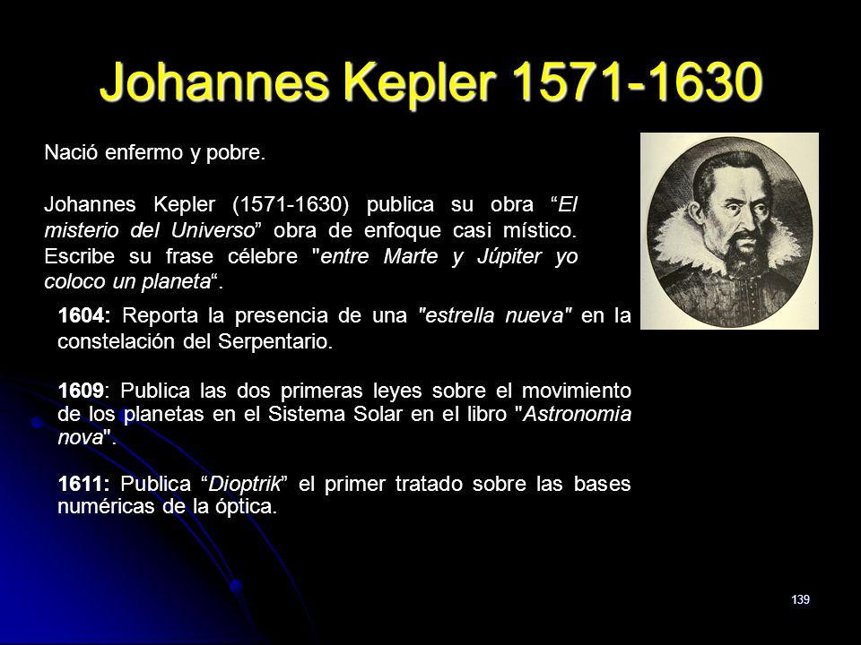 139 Johannes Kepler 1571-1630 Nació enfermo y pobre. Johannes Kepler (1571-1630) publica su obra El misterio del Universo obra de enfoque casi místico