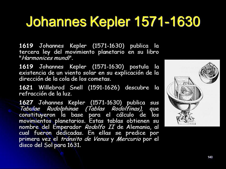 140 Johannes Kepler 1571-1630 1619 Johannes Kepler (1571-1630) publica la tercera ley del movimiento planetario en su libro