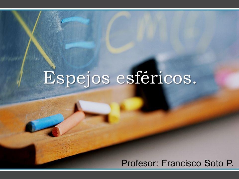 Espejos esféricos. Profesor: Francisco Soto P.