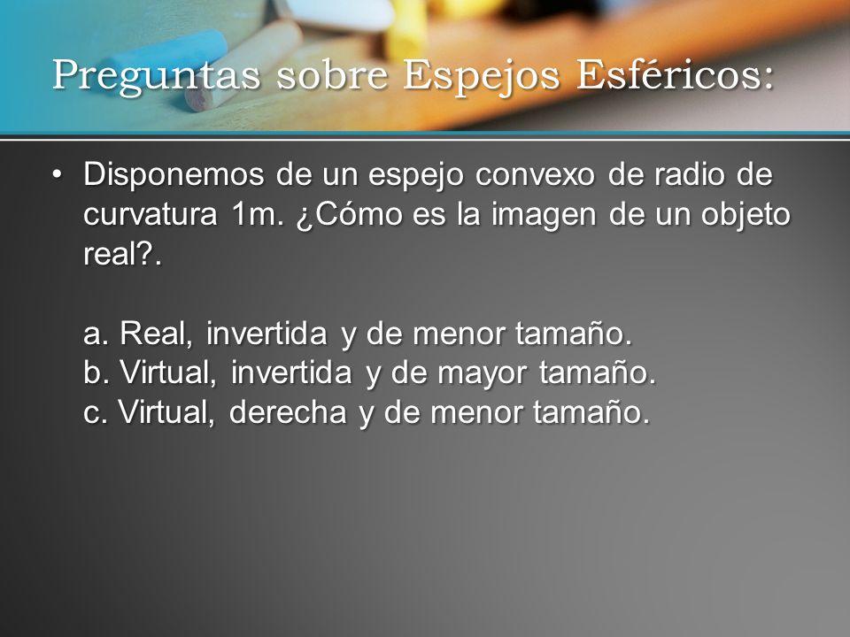 Disponemos de un espejo convexo de radio de curvatura 1m. ¿Cómo es la imagen de un objeto real?. a. Real, invertida y de menor tamaño. b. Virtual, inv