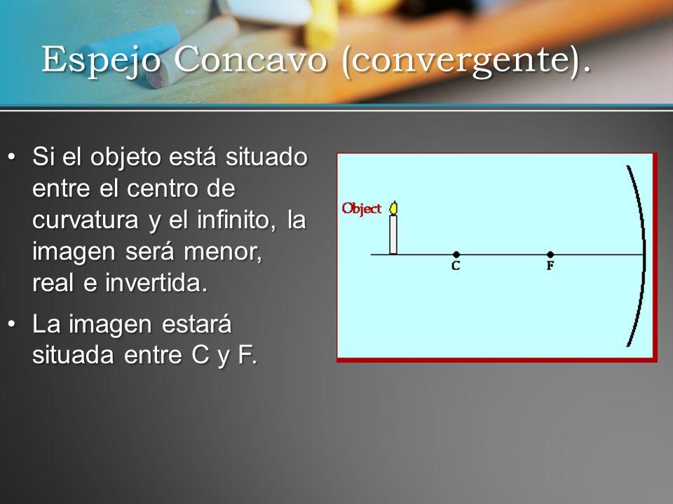 Si el objeto está situado entre el centro de curvatura y el infinito, la imagen será menor, real e invertida.Si el objeto está situado entre el centro