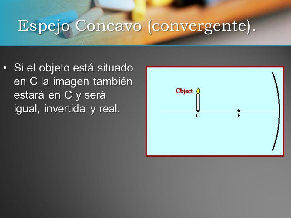 Si el objeto está situado en C la imagen también estará en C y será igual, invertida y real.Si el objeto está situado en C la imagen también estará en