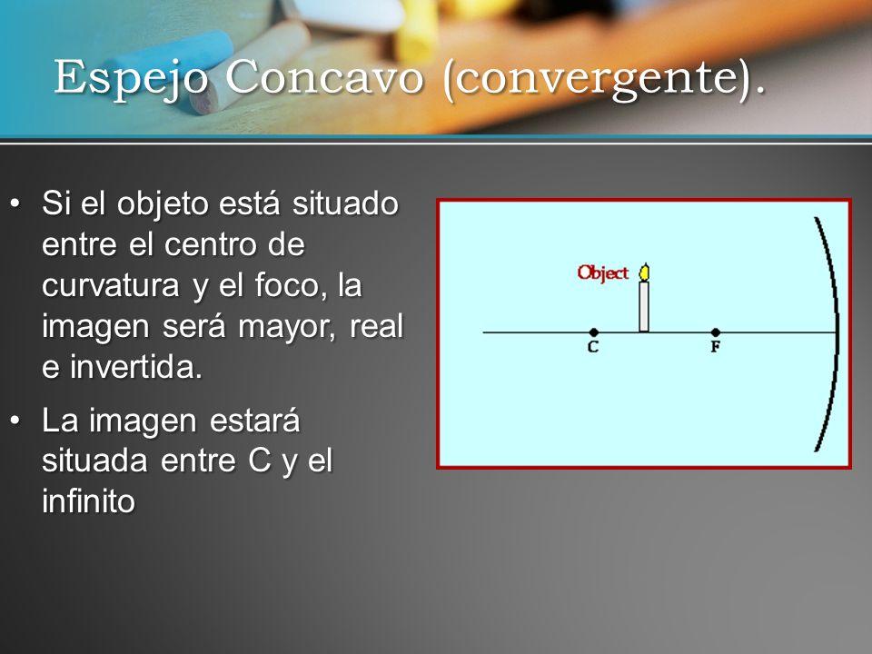 Si el objeto está situado entre el centro de curvatura y el foco, la imagen será mayor, real e invertida.Si el objeto está situado entre el centro de