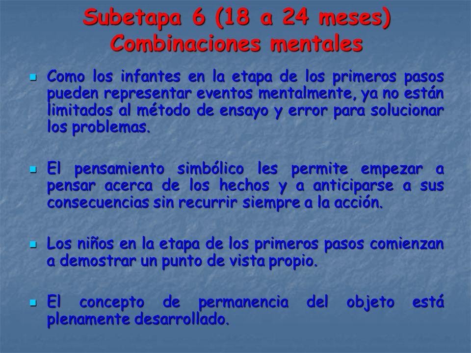 Subetapa 6 (18 a 24 meses) Combinaciones mentales Como los infantes en la etapa de los primeros pasos pueden representar eventos mentalmente, ya no están limitados al método de ensayo y error para solucionar los problemas.