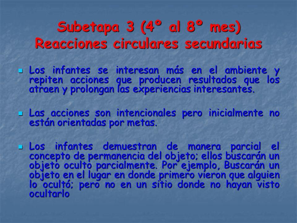 Subetapa 3 (4º al 8º mes) Reacciones circulares secundarias Los infantes se interesan más en el ambiente y repiten acciones que producen resultados que los atraen y prolongan las experiencias interesantes.