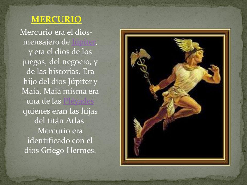 MERCURIO Mercurio era el dios- mensajero de Júpiter, y era el dios de los juegos, del negocio, y de las historias. Era hijo del dios Júpiter y Maia. M