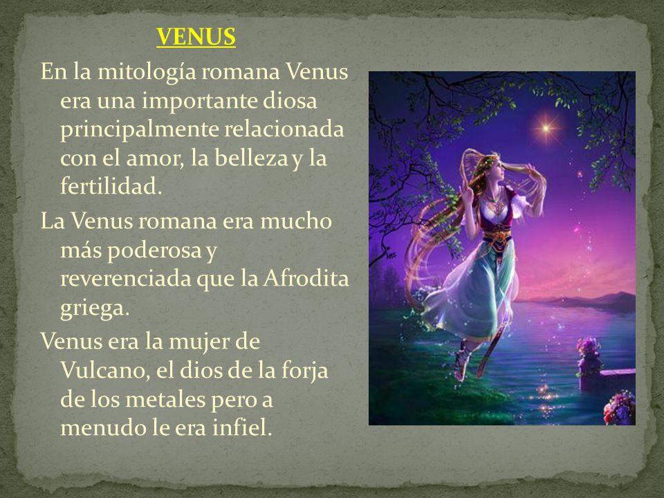 VENUS En la mitología romana Venus era una importante diosa principalmente relacionada con el amor, la belleza y la fertilidad. La Venus romana era mu