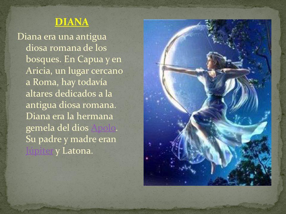 DIANA Diana era una antigua diosa romana de los bosques. En Capua y en Aricia, un lugar cercano a Roma, hay todavía altares dedicados a la antigua dio