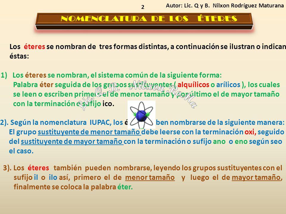 2 1) Los éteres se nombran, el sistema común de la siguiente forma: Palabra éter seguida de los grupos sustituyentes ( alquílicos o arílicos ), los cuales se leen o escriben primero el de menor tamaño y por último el de mayor tamaño con la terminación o sufijo ico.