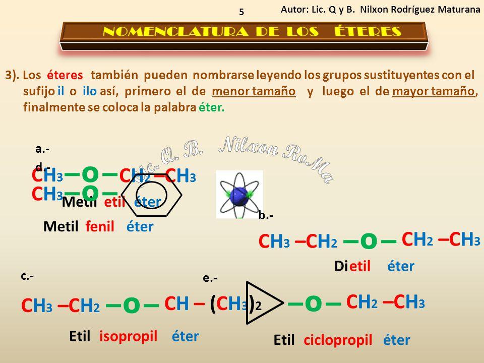 5 Autor: Lic. Q y B. Nilxon Rodríguez Maturana CH 2 –CH 3 CH3CH3 CH 3 –CH 2 O CH 2 –CH 3 O CH 3 –CH 2 CH – (CH 3 ) 2 O Metil etiléter Etil isopropilét