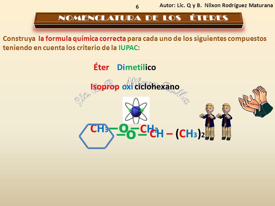 6 Autor: Lic. Q y B. Nilxon Rodríguez Maturana Construya la formula química correcta para cada uno de los siguientes compuestos teniendo en cuenta los