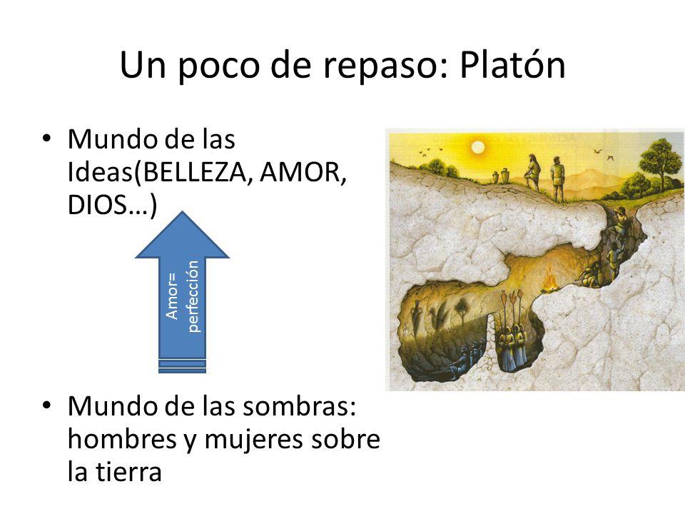 Un poco de repaso: Platón Mundo de las Ideas(BELLEZA, AMOR, DIOS…) Mundo de las sombras: hombres y mujeres sobre la tierra Amor= perfección