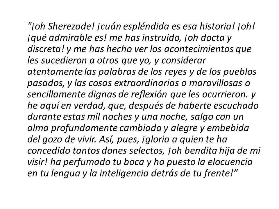 ¡oh Sherezade.¡cuán espléndida es esa historia. ¡oh.