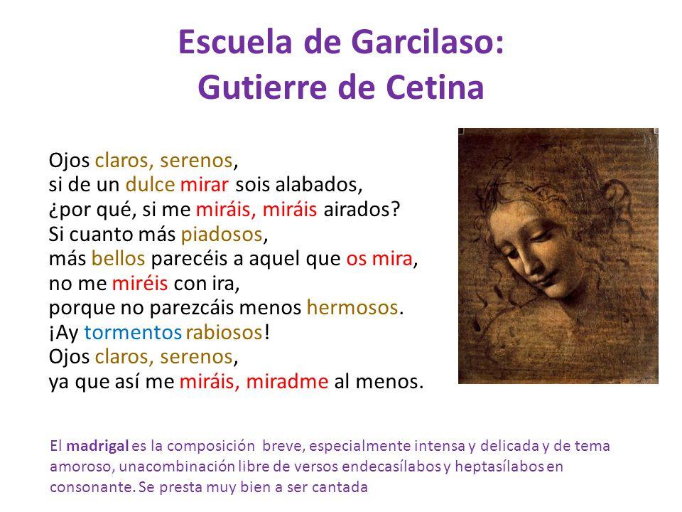 Escuela de Garcilaso: Gutierre de Cetina Ojos claros, serenos, si de un dulce mirar sois alabados, ¿por qué, si me miráis, miráis airados? Si cuanto m