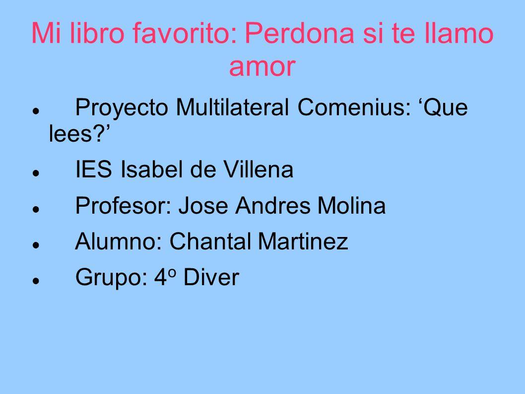 Mi libro favorito: Perdona si te llamo amor Proyecto Multilateral Comenius: Que lees? IES Isabel de Villena Profesor: Jose Andres Molina Alumno: Chant