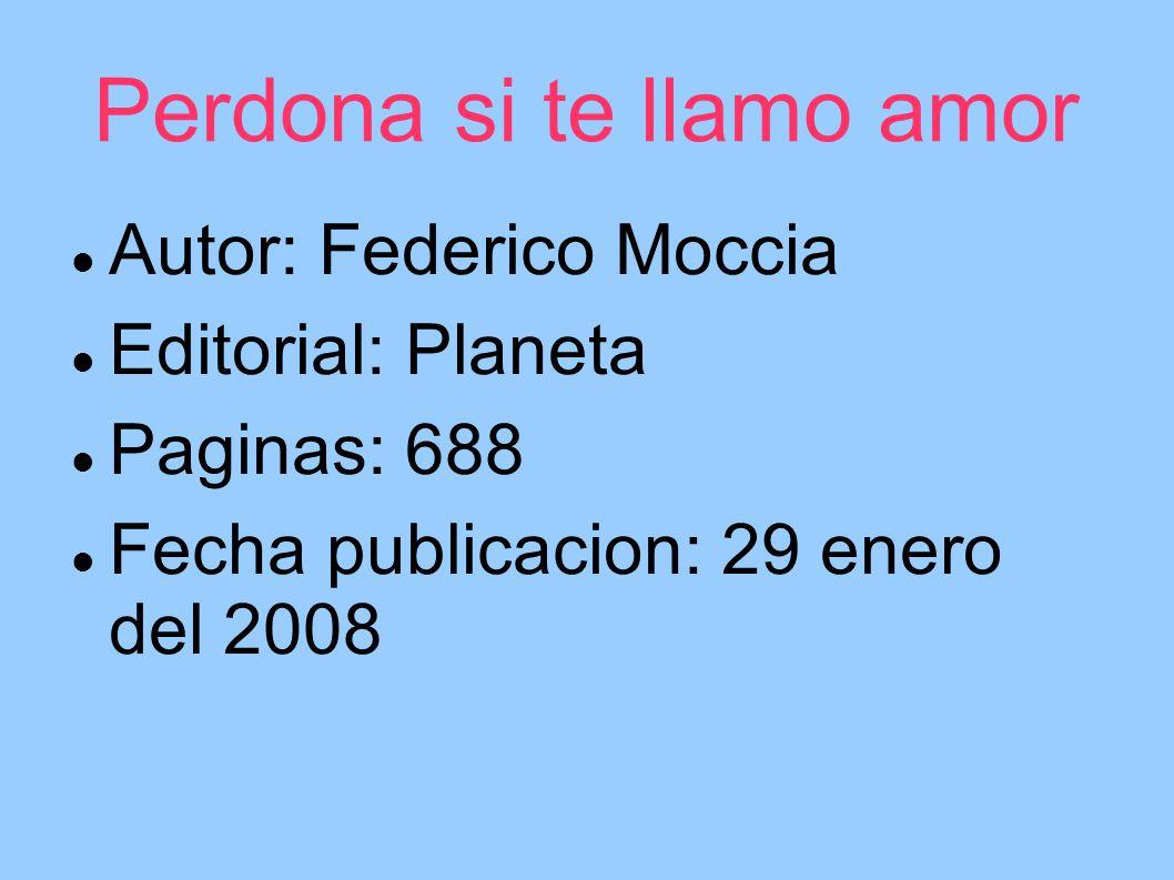 Perdona si te llamo amor Autor: Federico Moccia Editorial: Planeta Paginas: 688 Fecha publicacion: 29 enero del 2008
