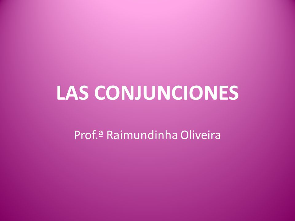 LAS CONJUNCIONES Prof.ª Raimundinha Oliveira