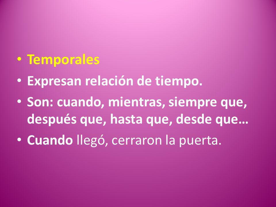 Temporales Expresan relación de tiempo. Son: cuando, mientras, siempre que, después que, hasta que, desde que… Cuando llegó, cerraron la puerta.