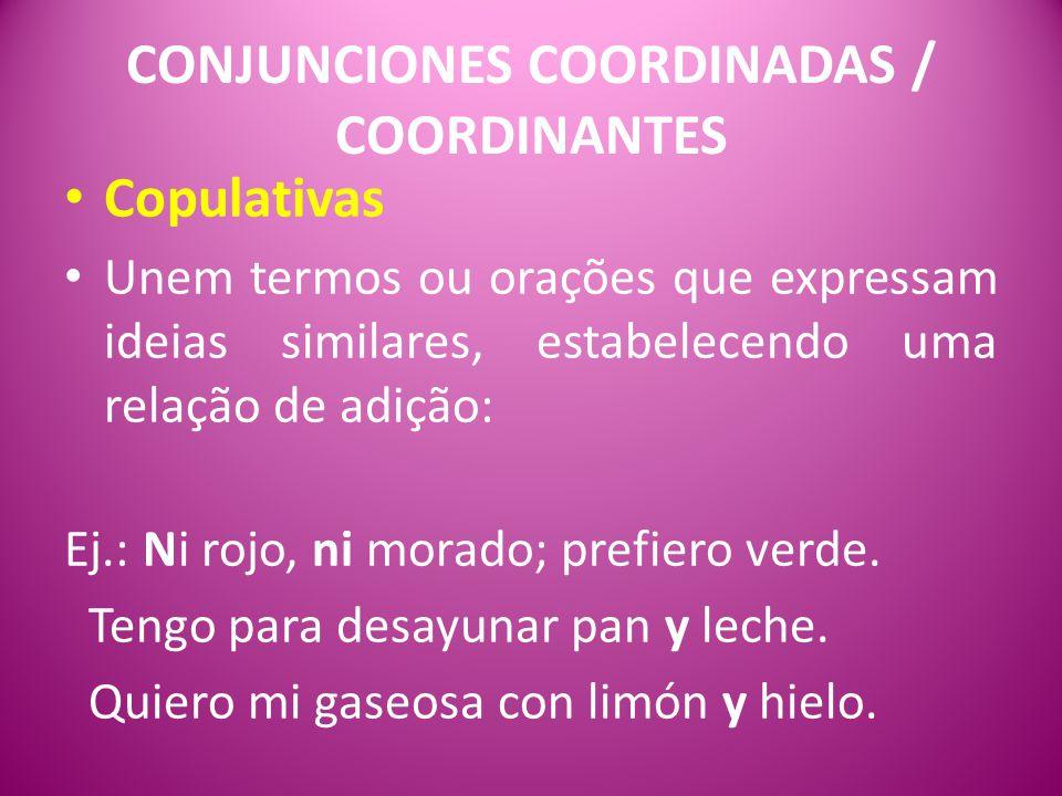 CONJUNCIONES COORDINADAS / COORDINANTES Copulativas Unem termos ou orações que expressam ideias similares, estabelecendo uma relação de adição: Ej.: Ni rojo, ni morado; prefiero verde.