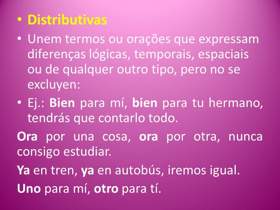 Distributivas Unem termos ou orações que expressam diferenças lógicas, temporais, espaciais ou de qualquer outro tipo, pero no se excluyen: Ej.: Bien