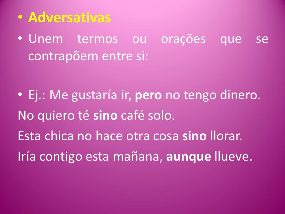 Adversativas Unem termos ou orações que se contrapõem entre si: Ej.: Me gustaría ir, pero no tengo dinero.