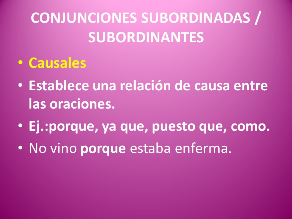 CONJUNCIONES SUBORDINADAS / SUBORDINANTES Causales Establece una relación de causa entre las oraciones. Ej.:porque, ya que, puesto que, como. No vino