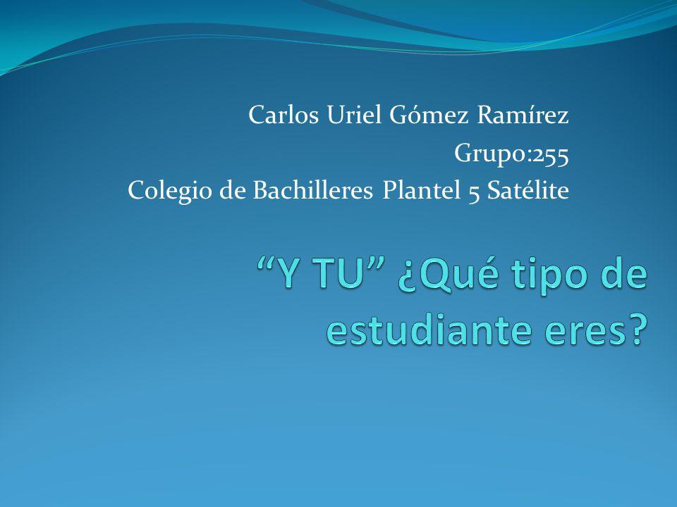 Carlos Uriel Gómez Ramírez Grupo:255 Colegio de Bachilleres Plantel 5 Satélite