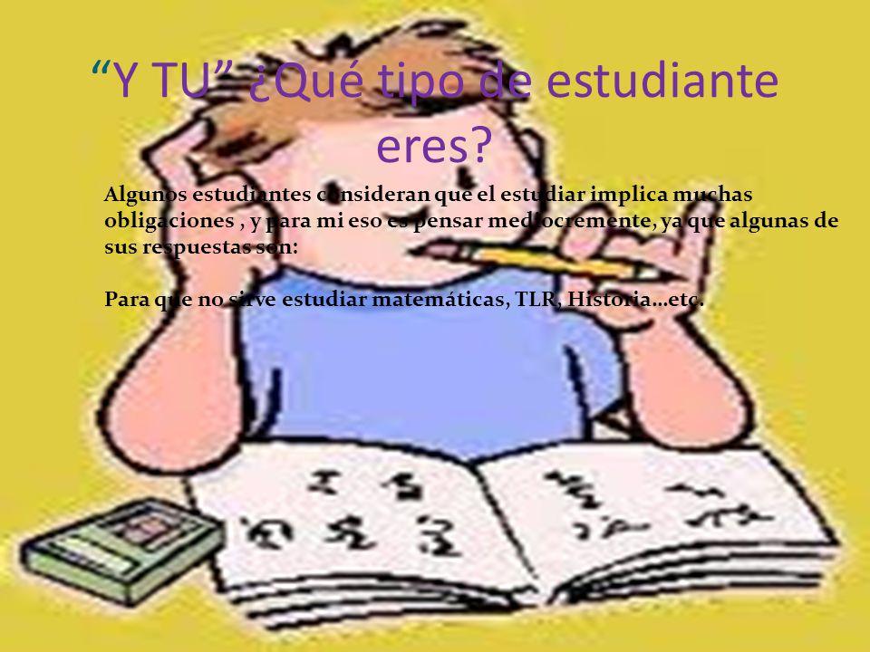 Y TU ¿Qué tipo de estudiante eres? Algunos estudiantes consideran que el estudiar implica muchas obligaciones, y para mi eso es pensar mediocremente,