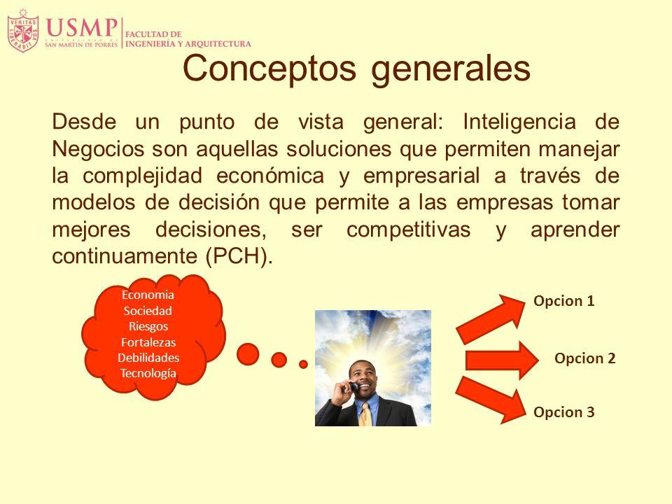 Conceptos generales Desde un punto de vista general: Inteligencia de Negocios son aquellas soluciones que permiten manejar la complejidad económica y empresarial a través de modelos de decisión que permite a las empresas tomar mejores decisiones, ser competitivas y aprender continuamente (PCH).