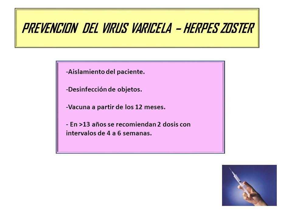 PREVENCION DEL VIRUS VARICELA – HERPES ZOSTER -Aislamiento del paciente. -Desinfección de objetos. -Vacuna a partir de los 12 meses. - En >13 años se