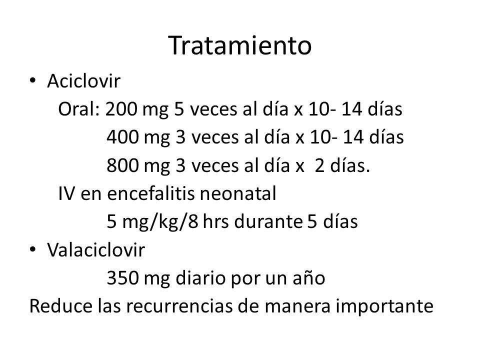 Tratamiento Aciclovir Oral: 200 mg 5 veces al día x 10- 14 días 400 mg 3 veces al día x 10- 14 días 800 mg 3 veces al día x 2 días. IV en encefalitis