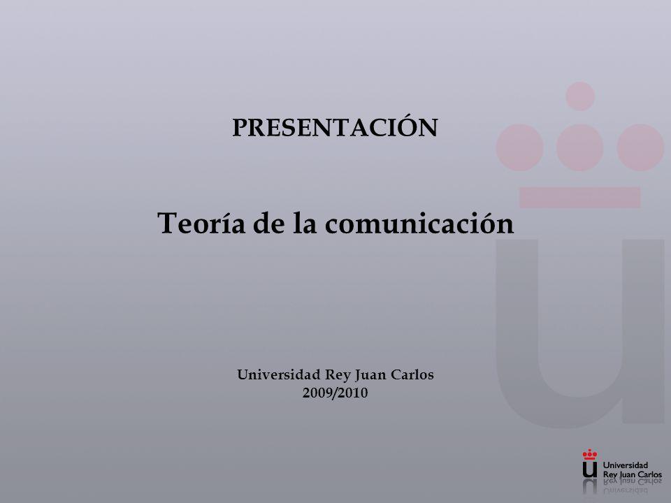 PRESENTACIÓN Teoría de la comunicación Universidad Rey Juan Carlos 2009/2010