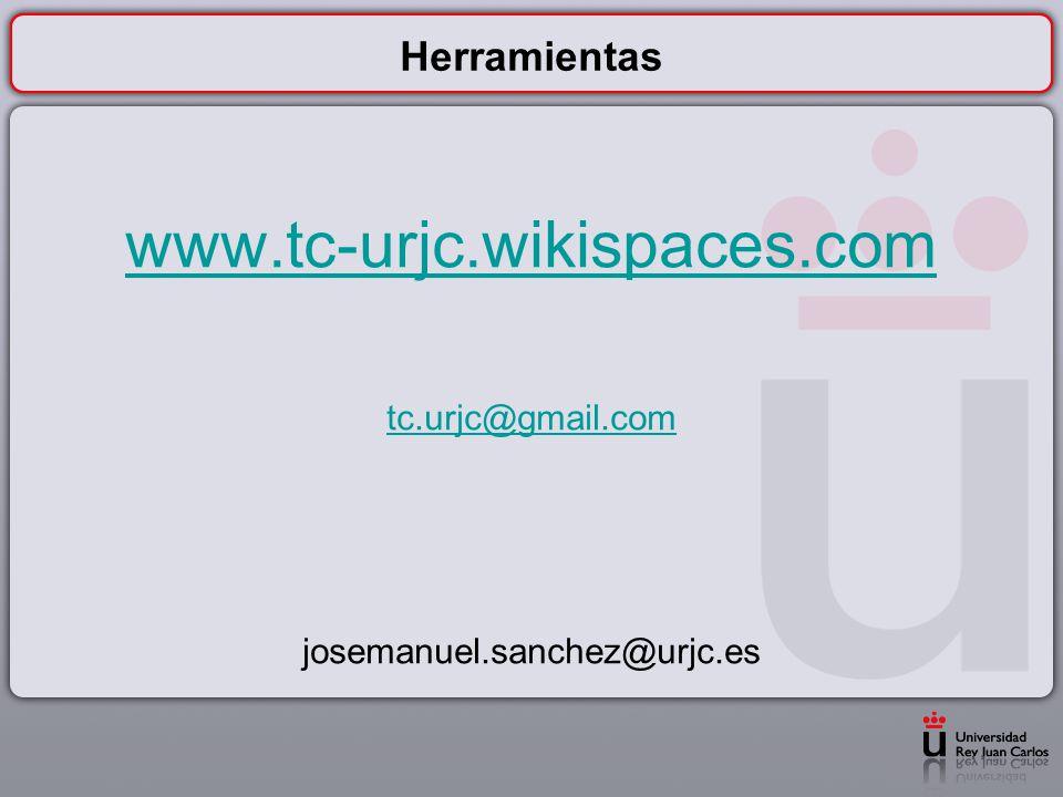 Herramientas www.tc-urjc.wikispaces.com tc.urjc@gmail.com josemanuel.sanchez@urjc.es
