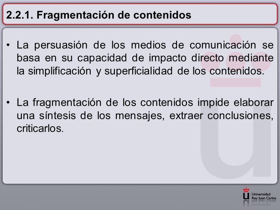 2.2.1. Fragmentación de contenidos La persuasión de los medios de comunicación se basa en su capacidad de impacto directo mediante la simplificación y