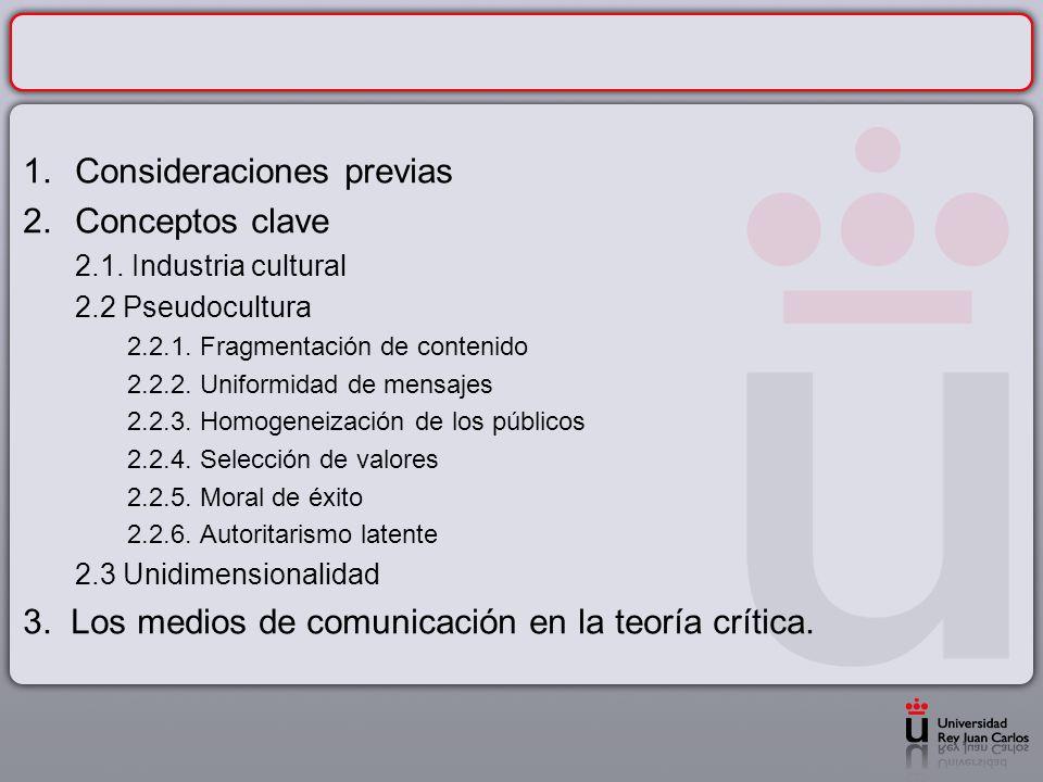1.Consideraciones previas 2.Conceptos clave 2.1. Industria cultural 2.2 Pseudocultura 2.2.1. Fragmentación de contenido 2.2.2. Uniformidad de mensajes