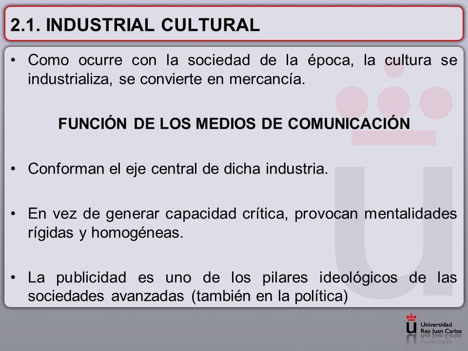 2.1. INDUSTRIAL CULTURAL Como ocurre con la sociedad de la época, la cultura se industrializa, se convierte en mercancía. FUNCIÓN DE LOS MEDIOS DE COM