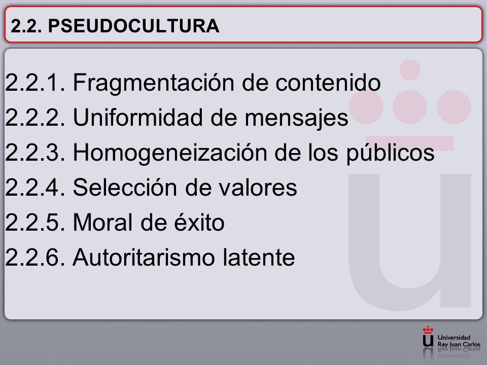 2.2. PSEUDOCULTURA 2.2.1. Fragmentación de contenido 2.2.2. Uniformidad de mensajes 2.2.3. Homogeneización de los públicos 2.2.4. Selección de valores