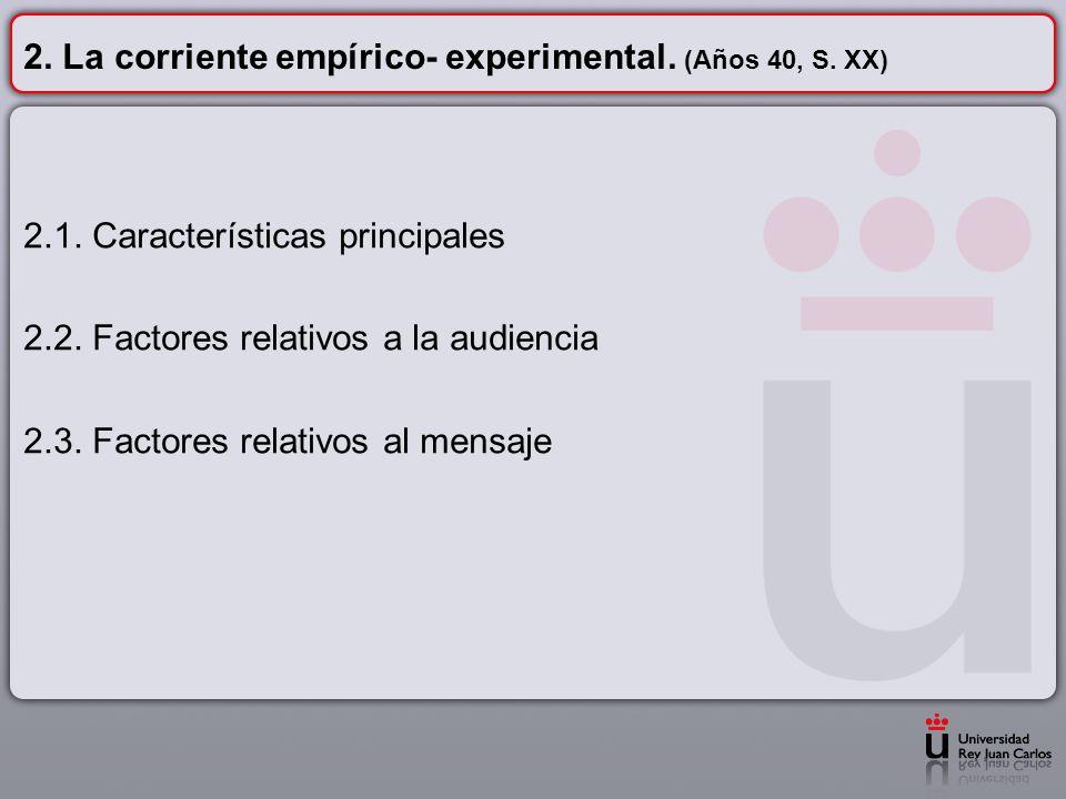 2. La corriente empírico- experimental. (Años 40, S. XX) 2.1. Características principales 2.2. Factores relativos a la audiencia 2.3. Factores relativ