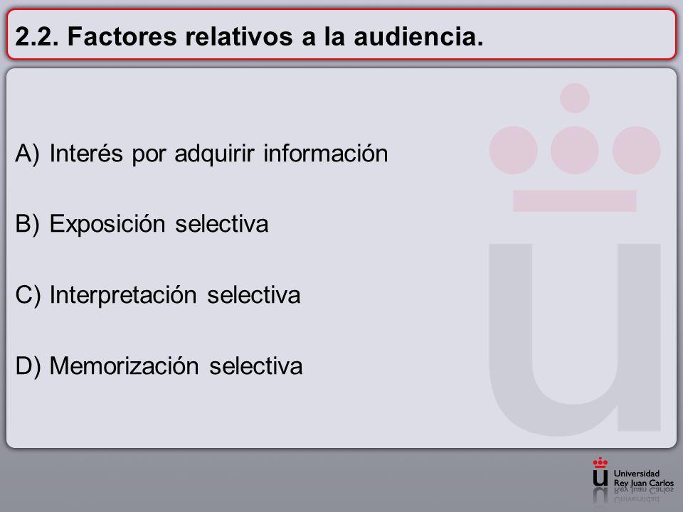 2.2. Factores relativos a la audiencia. A)Interés por adquirir información B)Exposición selectiva C)Interpretación selectiva D)Memorización selectiva