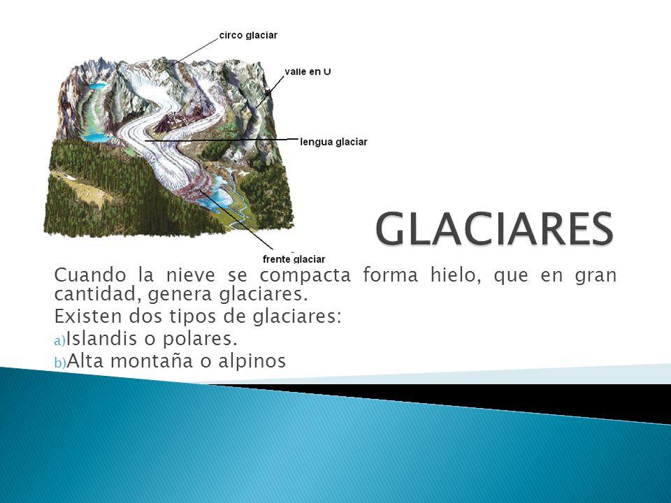 Cuando la nieve se compacta forma hielo, que en gran cantidad, genera glaciares. Existen dos tipos de glaciares: a) Islandis o polares. b) Alta montañ
