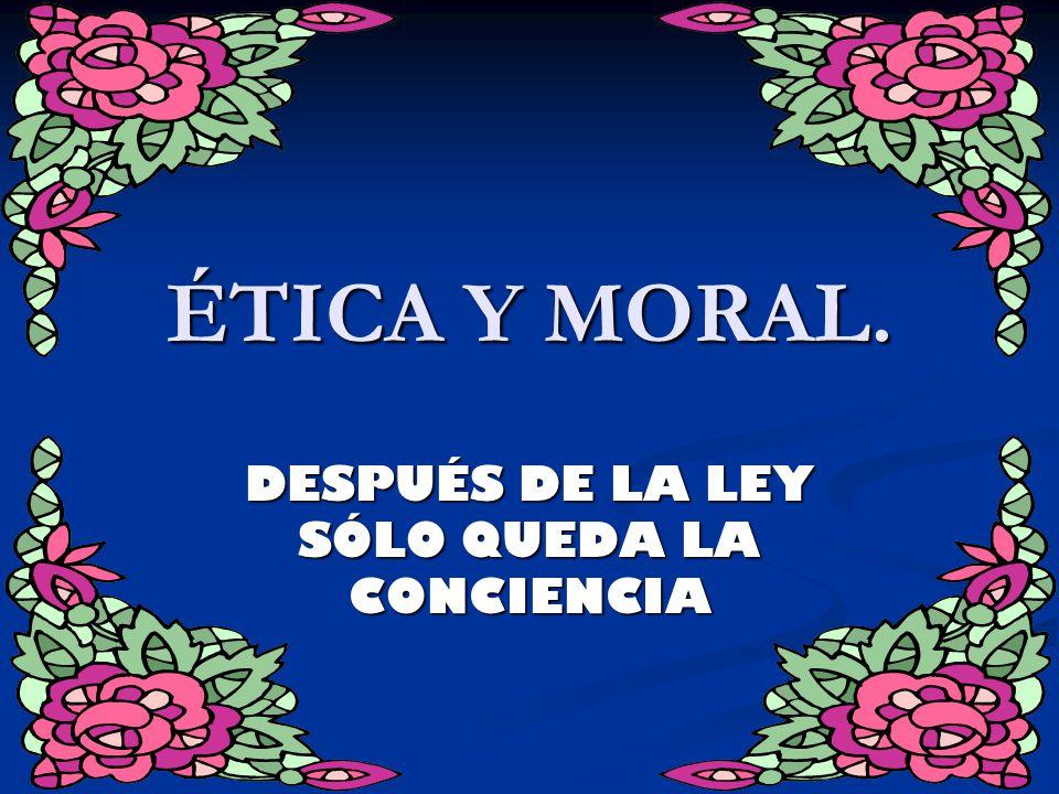 ÉTICA Y MORAL. DESPUÉS DE LA LEY SÓLO QUEDA LA CONCIENCIA