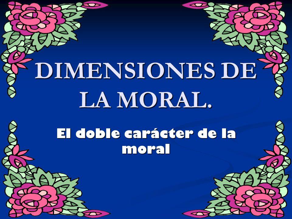 DIMENSIONES DE LA MORAL. El doble carácter de la moral
