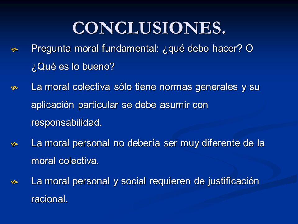 CONCLUSIONES. Pregunta moral fundamental: ¿qué debo hacer? O ¿Qué es lo bueno? Pregunta moral fundamental: ¿qué debo hacer? O ¿Qué es lo bueno? La mor