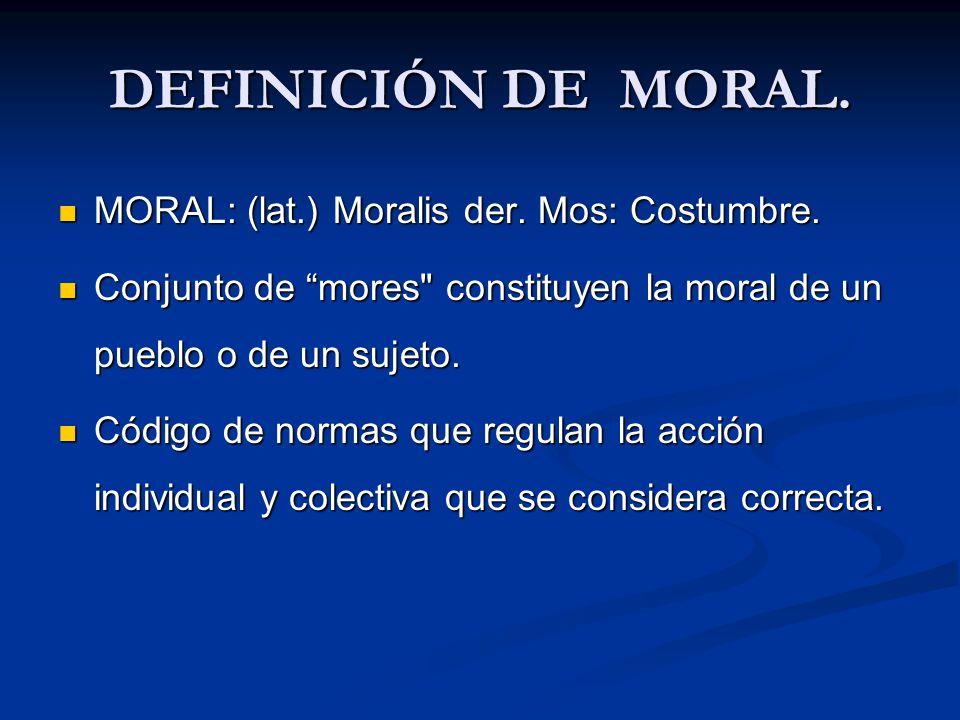 DEFINICIÓN DE MORAL. MORAL: (lat.) Moralis der. Mos: Costumbre. MORAL: (lat.) Moralis der. Mos: Costumbre. Conjunto de mores